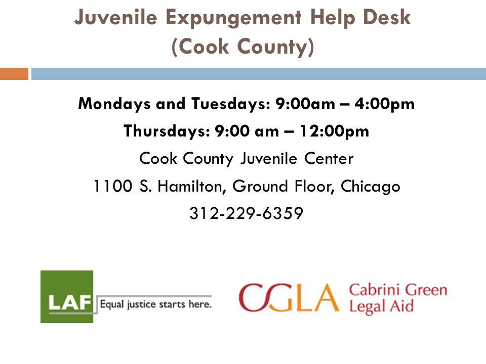 Juvenile Expungement Help Desk (Cook County) Mondays and Tuesdays: 9:00am – 4:00pm Thursdays: 9:00 am – 12:00pm Cook County Juvenile Center 1100 S.