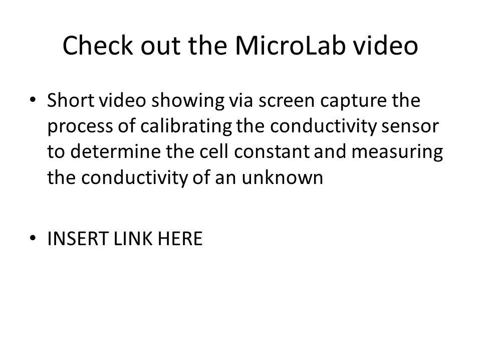 Check out the MicroLab video Short video showing via screen capture the process of calibrating the conductivity sensor to determine the cell constant and measuring the conductivity of an unknown INSERT LINK HERE