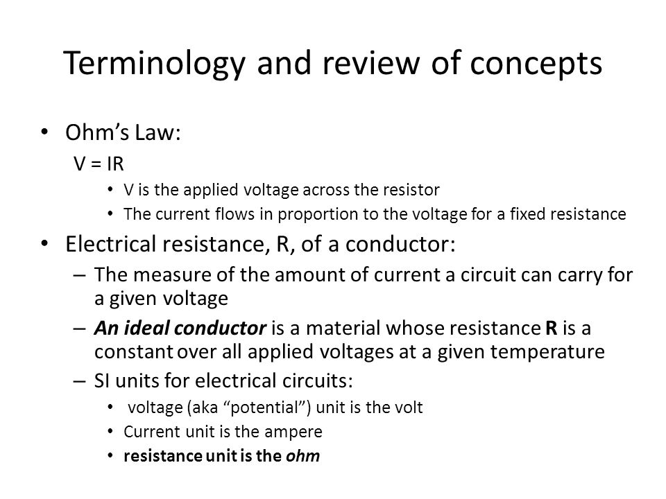 Terminology and review of concepts Ohm's Law: V = IR V is the applied voltage across the resistor The current flows in proportion to the voltage for a fixed resistance Electrical resistance, R, of a conductor: – The measure of the amount of current a circuit can carry for a given voltage – An ideal conductor is a material whose resistance R is a constant over all applied voltages at a given temperature – SI units for electrical circuits: voltage (aka potential ) unit is the volt Current unit is the ampere resistance unit is the ohm