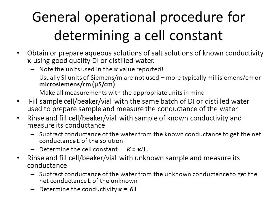 General operational procedure for determining a cell constant Obtain or prepare aqueous solutions of salt solutions of known conductivity κ using good quality DI or distilled water.