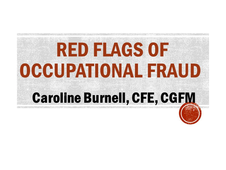 RED FLAGS OF OCCUPATIONAL FRAUD Caroline Burnell, CFE, CGFM