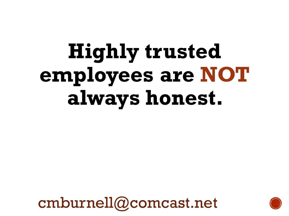 Highly trusted employees are NOT always honest. cmburnell@comcast.net