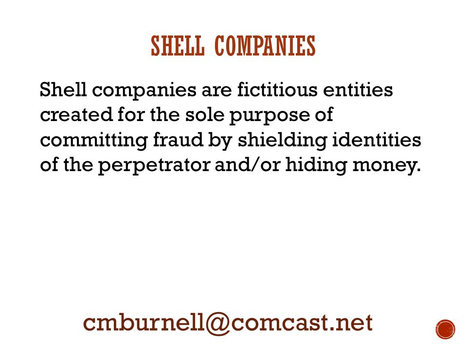 SHELL COMPANIES Shell companies are fictitious entities created for the sole purpose of committing fraud by shielding identities of the perpetrator an