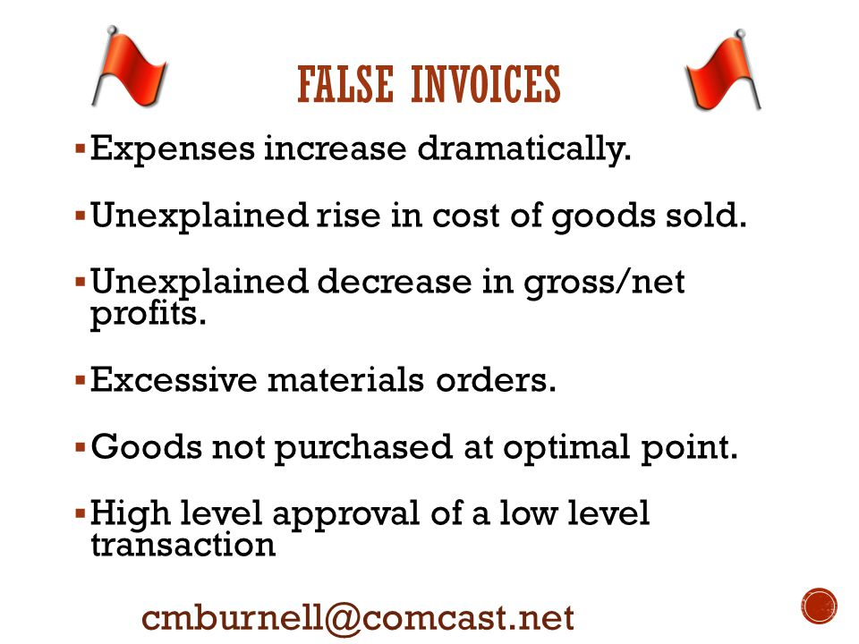 FALSE INVOICES cmburnell@comcast.net  Expenses increase dramatically.  Unexplained rise in cost of goods sold.  Unexplained decrease in gross/net p