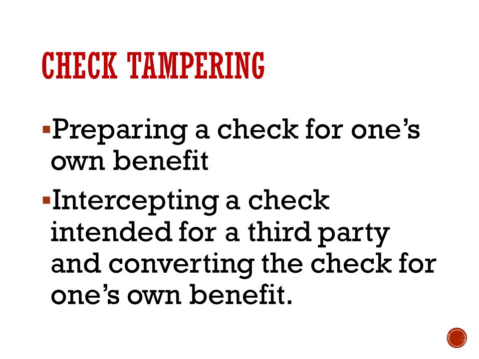 CHECK TAMPERING  Preparing a check for one's own benefit  Intercepting a check intended for a third party and converting the check for one's own benefit.