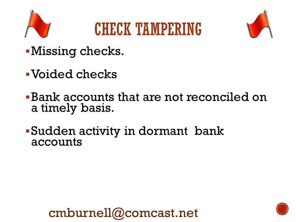 CHECK TAMPERING cmburnell@comcast.net  Missing checks.  Voided checks  Bank accounts that are not reconciled on a timely basis.  Sudden activity i