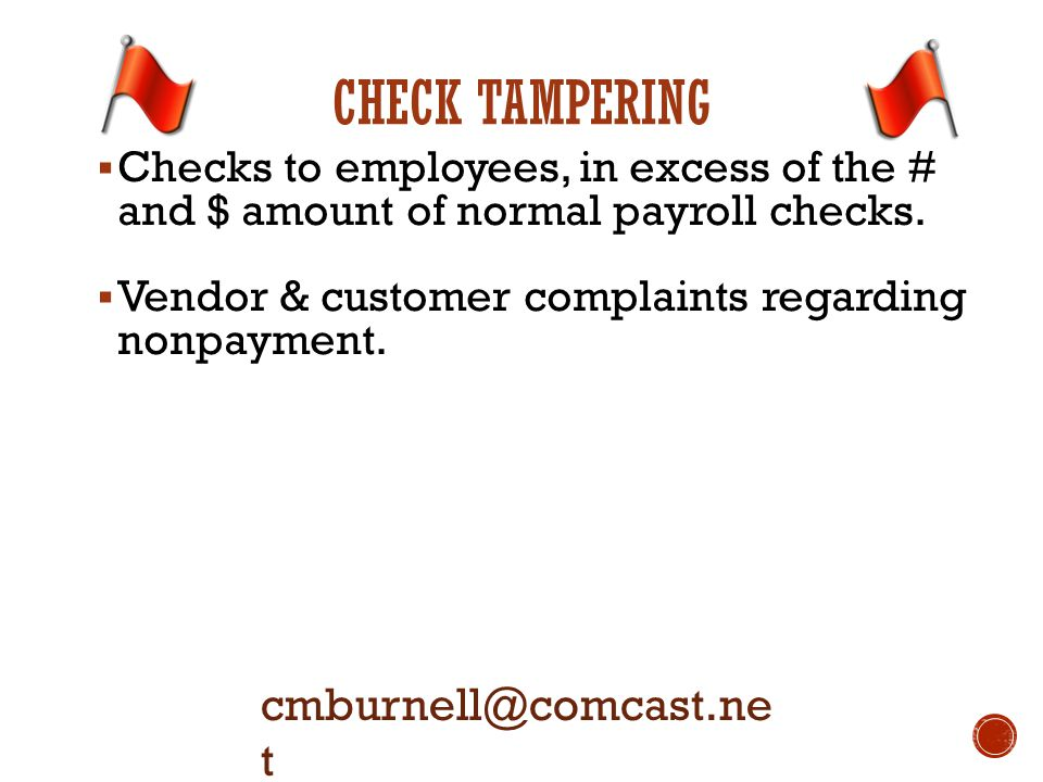 CHECK TAMPERING  Checks to employees, in excess of the # and $ amount of normal payroll checks.  Vendor & customer complaints regarding nonpayment.