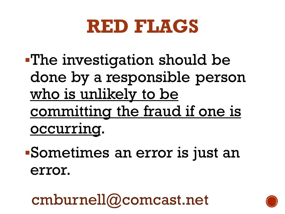RED FLAGS  The investigation should be done by a responsible person who is unlikely to be committing the fraud if one is occurring.  Sometimes an er
