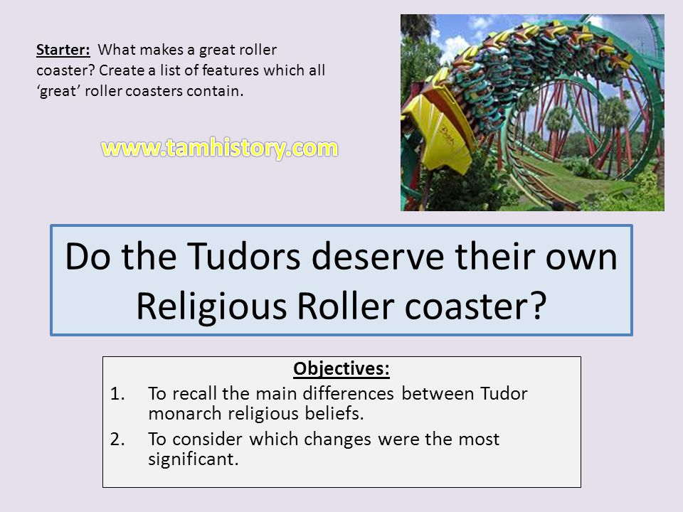 Do the Tudors deserve their own Religious Roller coaster? Objectives: 1.To recall the main differences between Tudor monarch religious beliefs. 2.To c