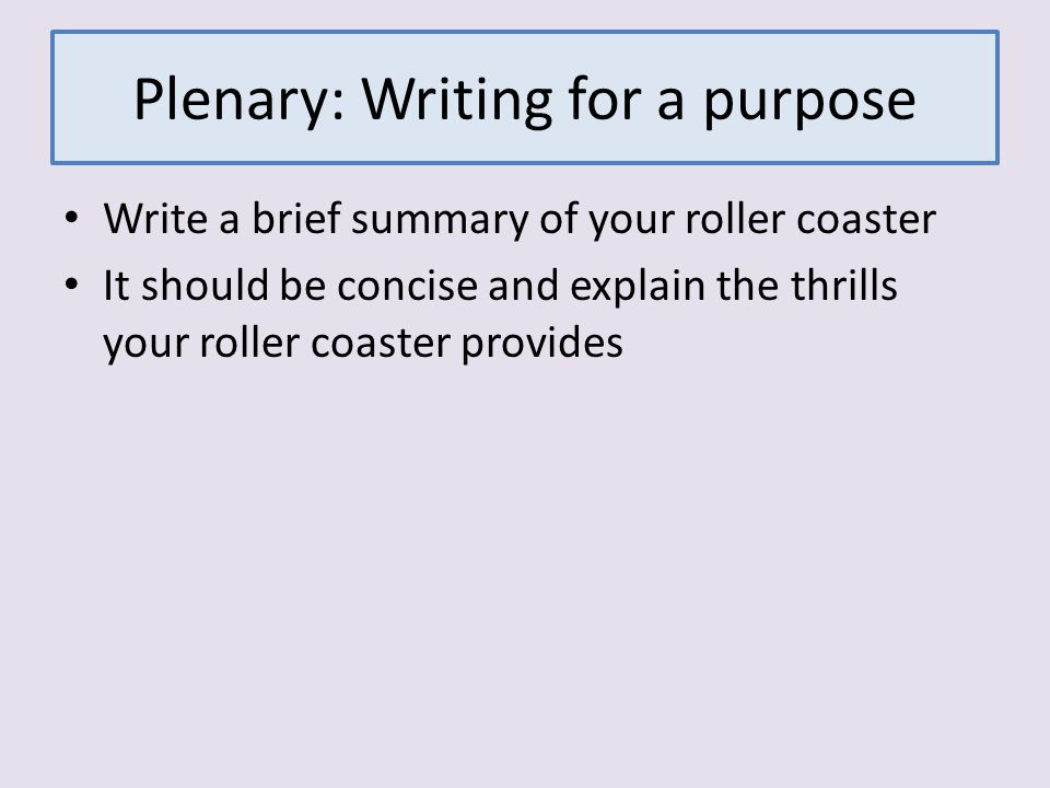 Plenary: Writing for a purpose Write a brief summary of your roller coaster It should be concise and explain the thrills your roller coaster provides