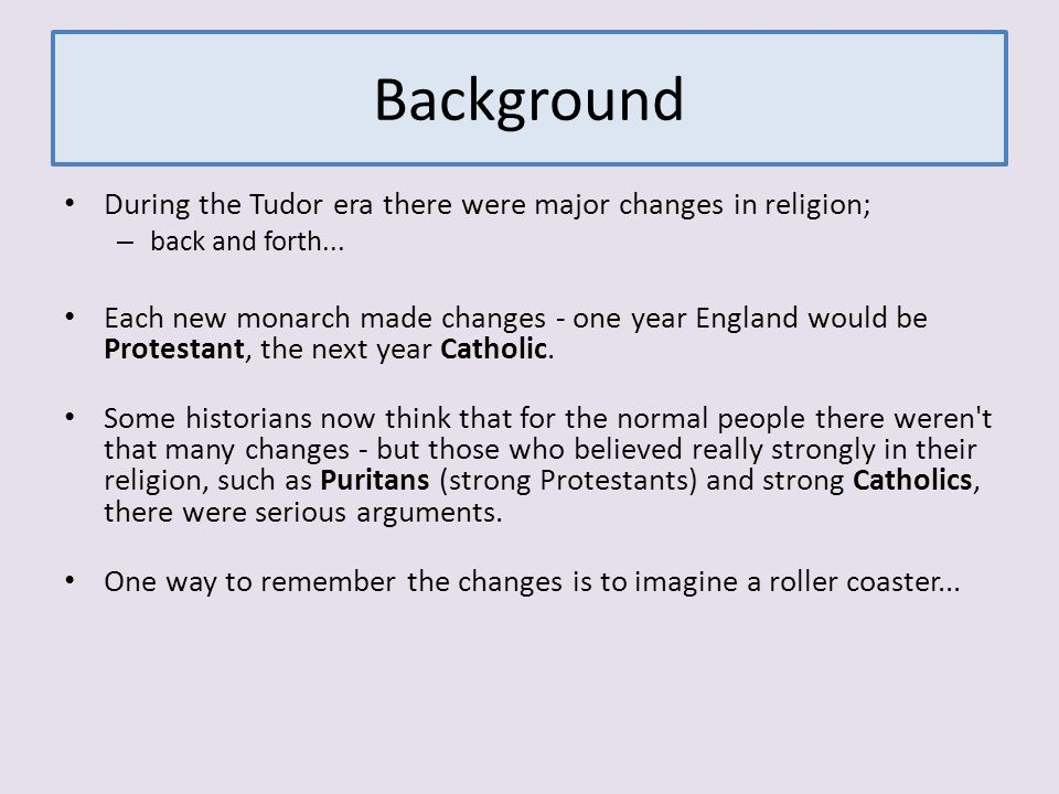 Background During the Tudor era there were major changes in religion; – back and forth... Each new monarch made changes - one year England would be Pr