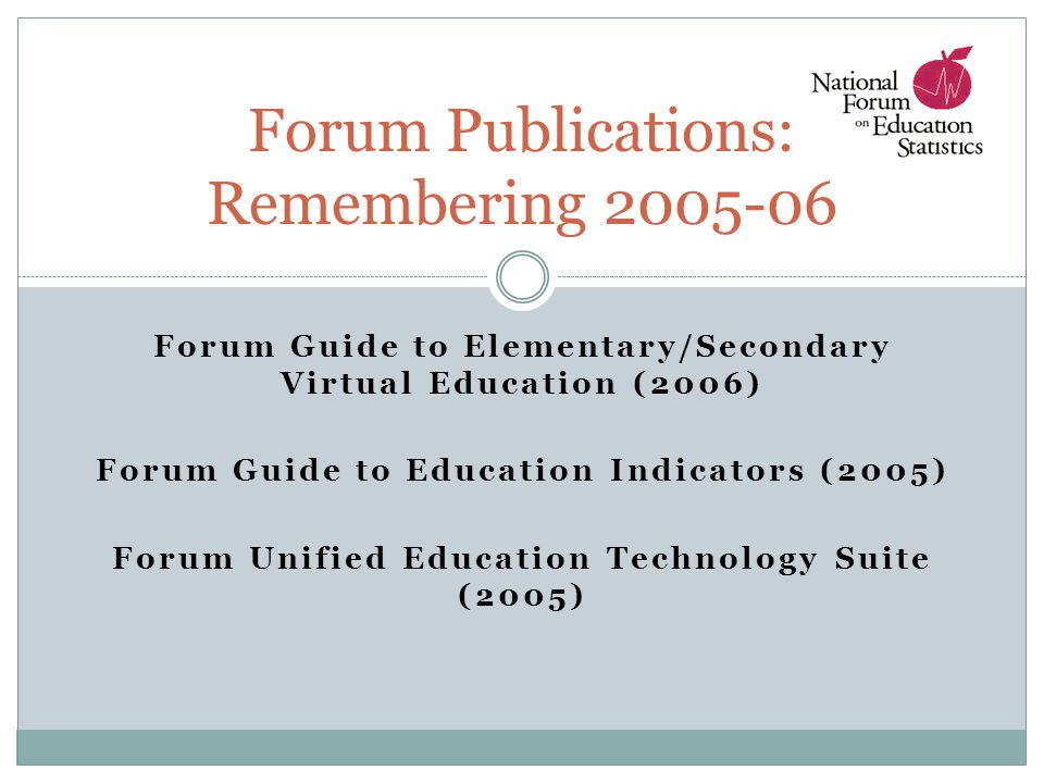 Forum Guide to Elementary/Secondary Virtual Education (2006) Forum Guide to Education Indicators (2005) Forum Unified Education Technology Suite (2005) Forum Publications: Remembering 2005-06