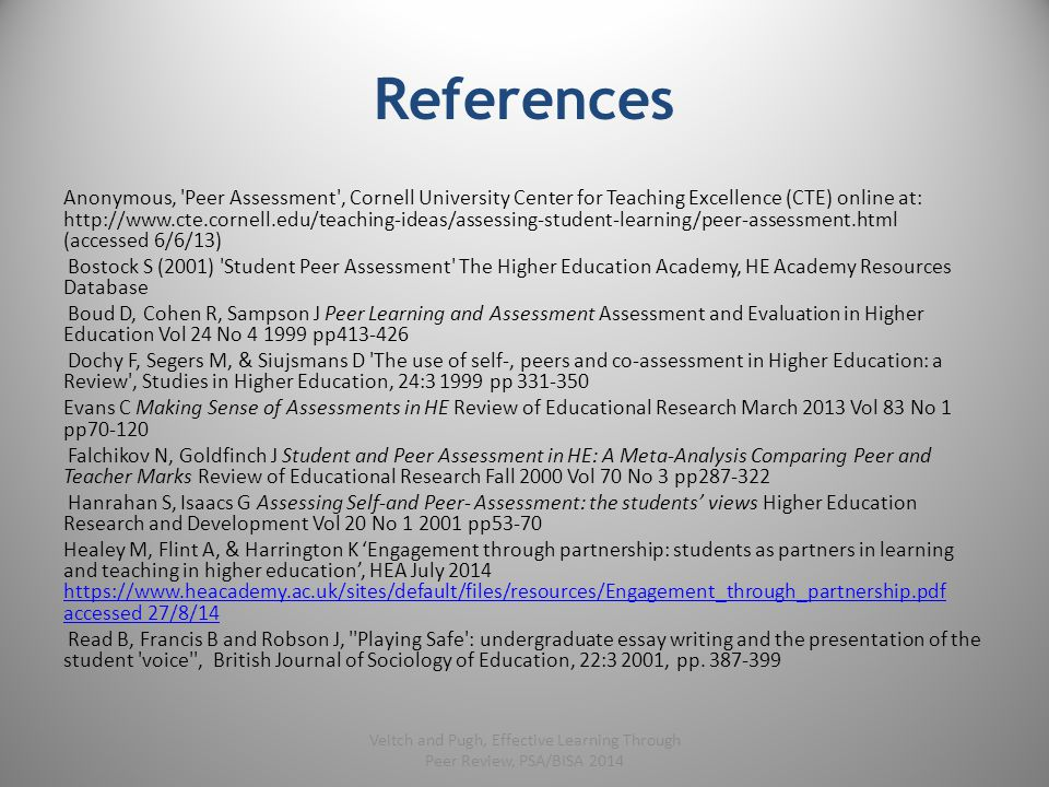 References Anonymous, Peer Assessment , Cornell University Center for Teaching Excellence (CTE) online at: http://www.cte.cornell.edu/teaching-ideas/assessing-student-learning/peer-assessment.html (accessed 6/6/13) Bostock S (2001) Student Peer Assessment The Higher Education Academy, HE Academy Resources Database Boud D, Cohen R, Sampson J Peer Learning and Assessment Assessment and Evaluation in Higher Education Vol 24 No 4 1999 pp413-426 Dochy F, Segers M, & Siujsmans D The use of self-, peers and co-assessment in Higher Education: a Review , Studies in Higher Education, 24:3 1999 pp 331-350 Evans C Making Sense of Assessments in HE Review of Educational Research March 2013 Vol 83 No 1 pp70-120 Falchikov N, Goldfinch J Student and Peer Assessment in HE: A Meta-Analysis Comparing Peer and Teacher Marks Review of Educational Research Fall 2000 Vol 70 No 3 pp287-322 Hanrahan S, Isaacs G Assessing Self-and Peer- Assessment: the students' views Higher Education Research and Development Vol 20 No 1 2001 pp53-70 Healey M, Flint A, & Harrington K 'Engagement through partnership: students as partners in learning and teaching in higher education', HEA July 2014 https://www.heacademy.ac.uk/sites/default/files/resources/Engagement_through_partnership.pdf accessed 27/8/14 https://www.heacademy.ac.uk/sites/default/files/resources/Engagement_through_partnership.pdf accessed 27/8/14 Read B, Francis B and Robson J, Playing Safe : undergraduate essay writing and the presentation of the student voice , British Journal of Sociology of Education, 22:3 2001, pp.