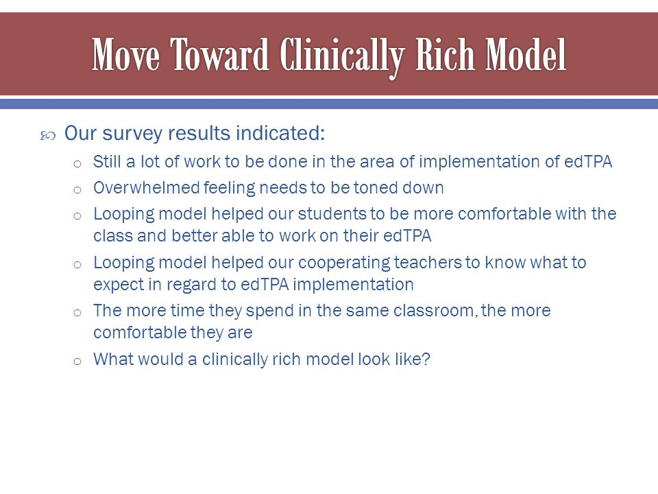  Our survey results indicated: o Still a lot of work to be done in the area of implementation of edTPA o Overwhelmed feeling needs to be toned down o Looping model helped our students to be more comfortable with the class and better able to work on their edTPA o Looping model helped our cooperating teachers to know what to expect in regard to edTPA implementation o The more time they spend in the same classroom, the more comfortable they are o What would a clinically rich model look like