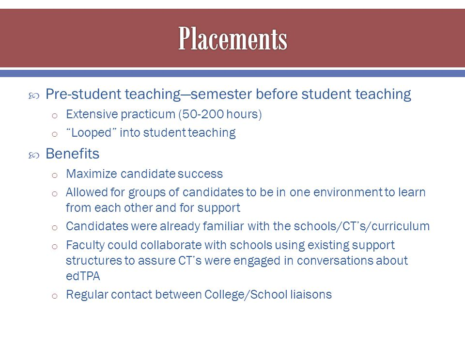  Pre-student teaching—semester before student teaching o Extensive practicum (50-200 hours) o Looped into student teaching  Benefits o Maximize candidate success o Allowed for groups of candidates to be in one environment to learn from each other and for support o Candidates were already familiar with the schools/CT's/curriculum o Faculty could collaborate with schools using existing support structures to assure CT's were engaged in conversations about edTPA o Regular contact between College/School liaisons