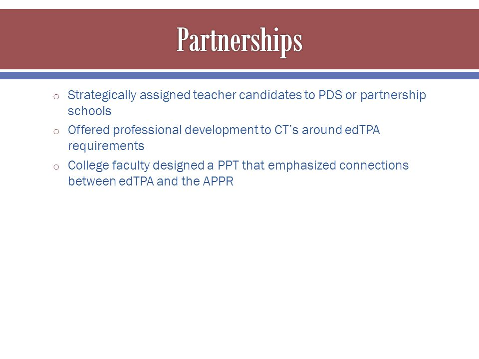 o Strategically assigned teacher candidates to PDS or partnership schools o Offered professional development to CT's around edTPA requirements o College faculty designed a PPT that emphasized connections between edTPA and the APPR