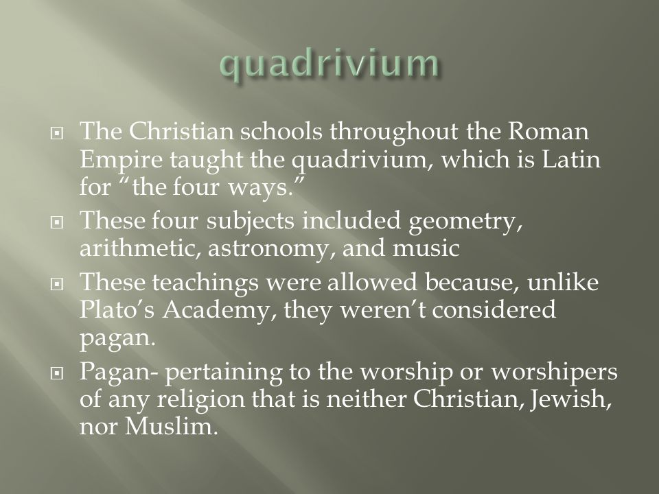  The Christian schools throughout the Roman Empire taught the quadrivium, which is Latin for the four ways.  These four subjects included geometry, arithmetic, astronomy, and music  These teachings were allowed because, unlike Plato's Academy, they weren't considered pagan.