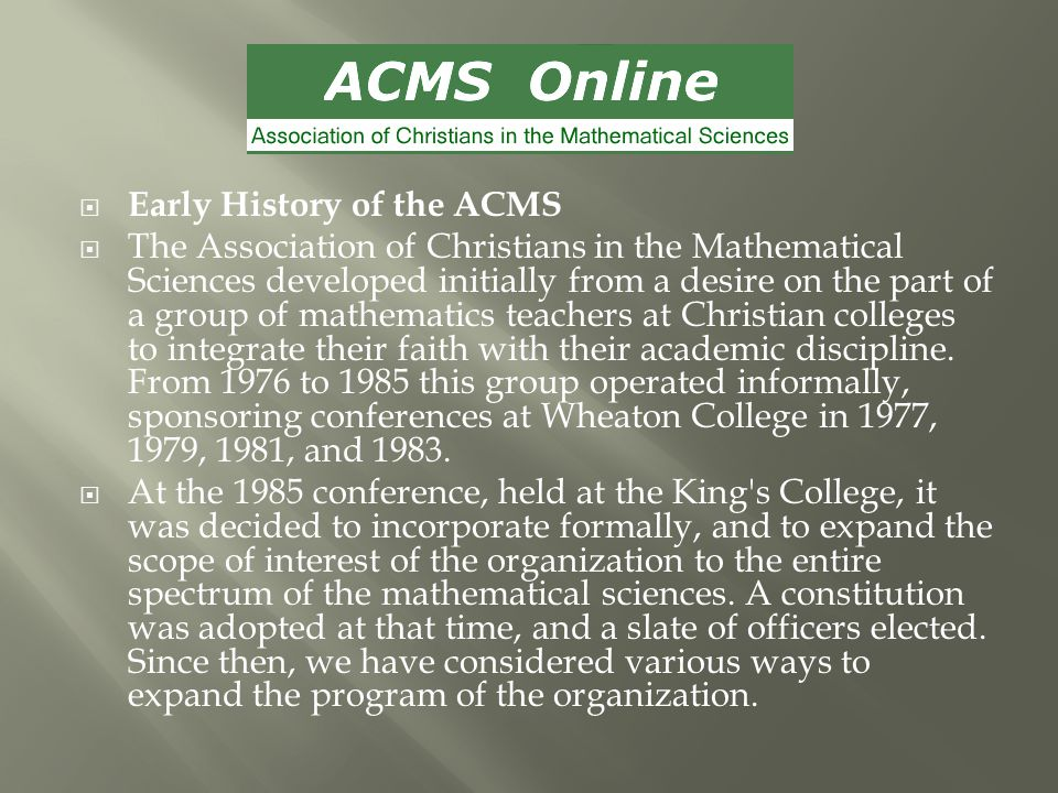  Early History of the ACMS  The Association of Christians in the Mathematical Sciences developed initially from a desire on the part of a group of mathematics teachers at Christian colleges to integrate their faith with their academic discipline.