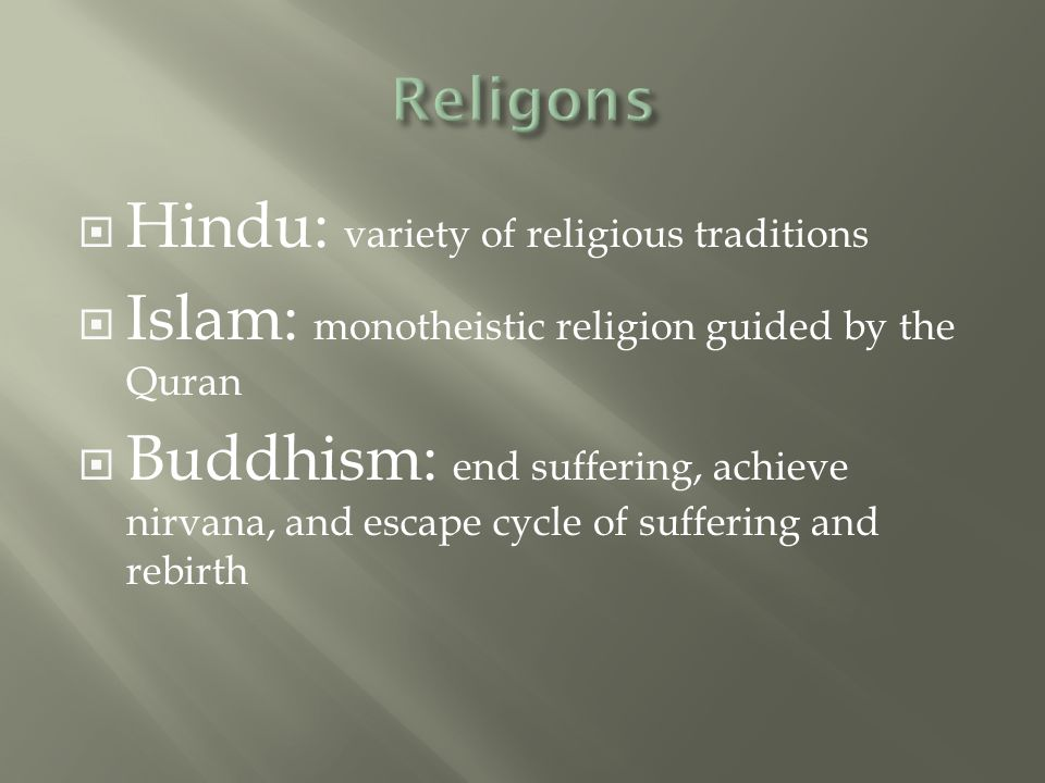  Hindu: variety of religious traditions  Islam: monotheistic religion guided by the Quran  Buddhism: end suffering, achieve nirvana, and escape cycle of suffering and rebirth