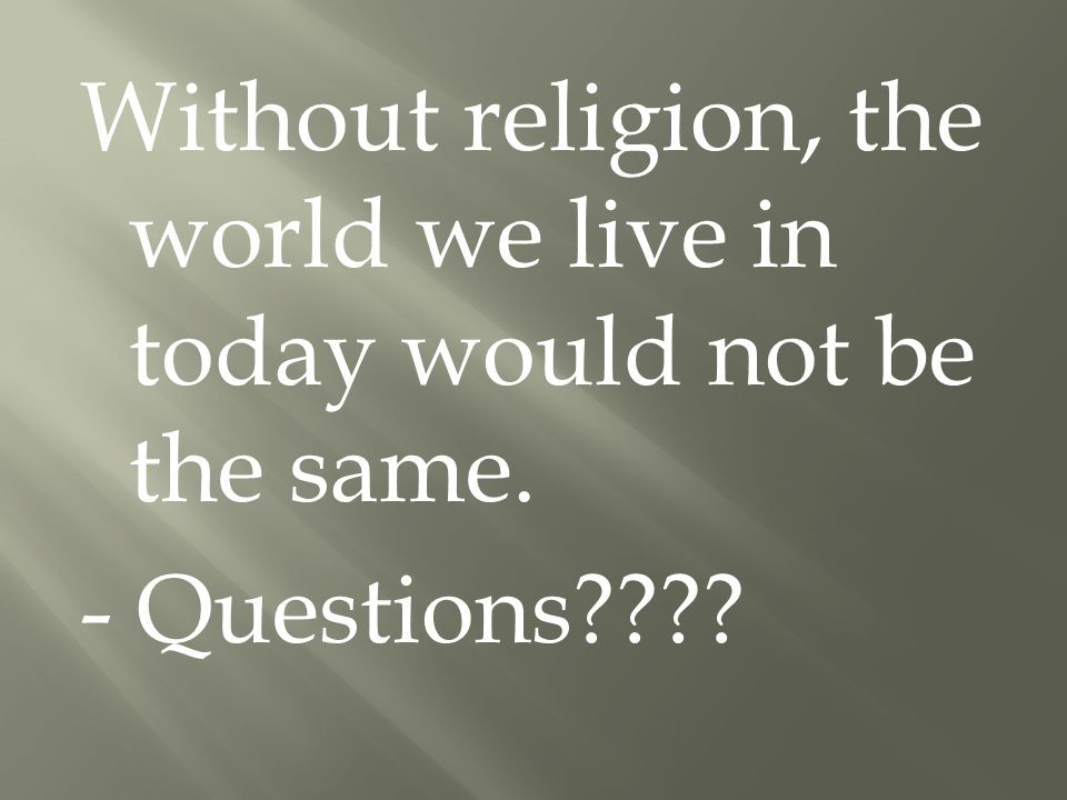 Without religion, the world we live in today would not be the same. - Questions