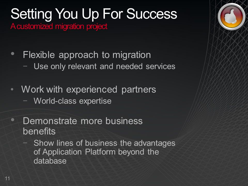 11 Flexible approach to migration −Use only relevant and needed services Work with experienced partners −World-class expertise Demonstrate more business benefits −Show lines of business the advantages of Application Platform beyond the database A customized migration project Setting You Up For Success A customized migration project