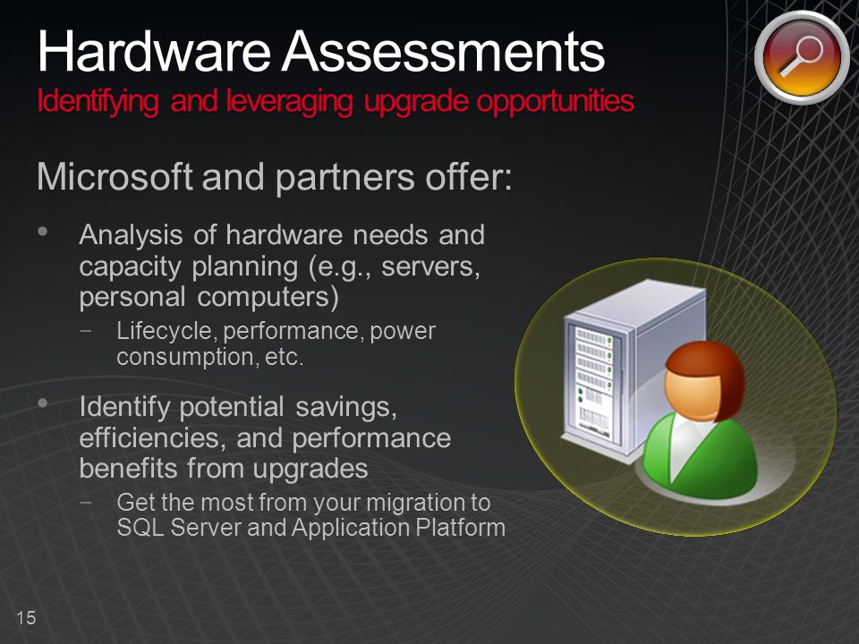 15 Identifying and leveraging upgrade opportunities Hardware Assessments Identifying and leveraging upgrade opportunities Microsoft and partners offer: Analysis of hardware needs and capacity planning (e.g., servers, personal computers) −Lifecycle, performance, power consumption, etc.