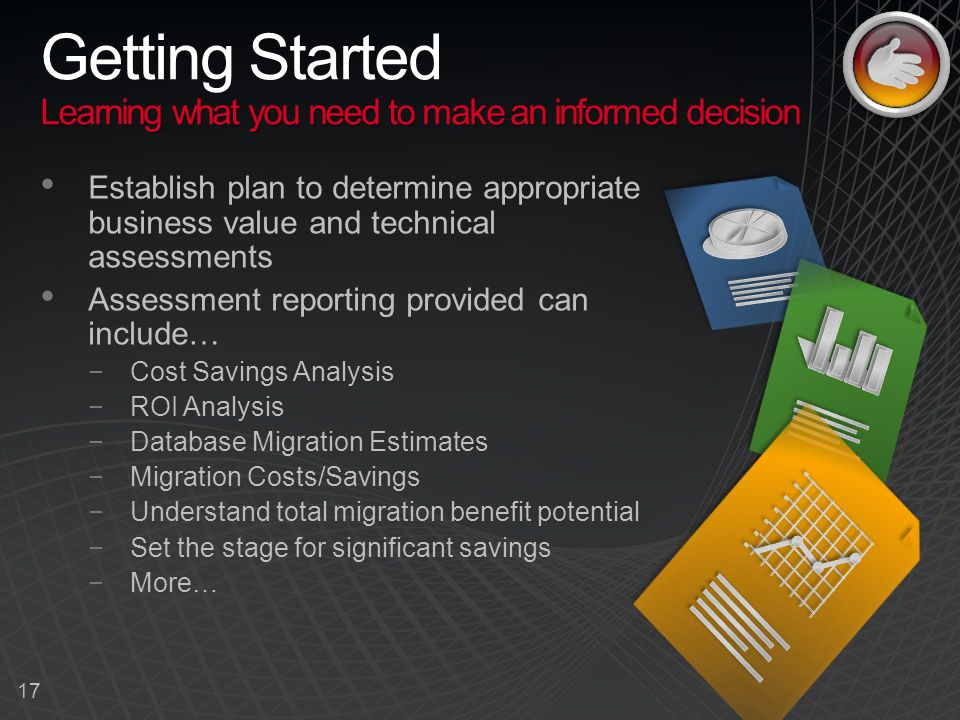 17 Learning what you need to make an informed decision Getting Started Learning what you need to make an informed decision Establish plan to determine appropriate business value and technical assessments Assessment reporting provided can include… −Cost Savings Analysis −ROI Analysis −Database Migration Estimates −Migration Costs/Savings −Understand total migration benefit potential −Set the stage for significant savings −More…
