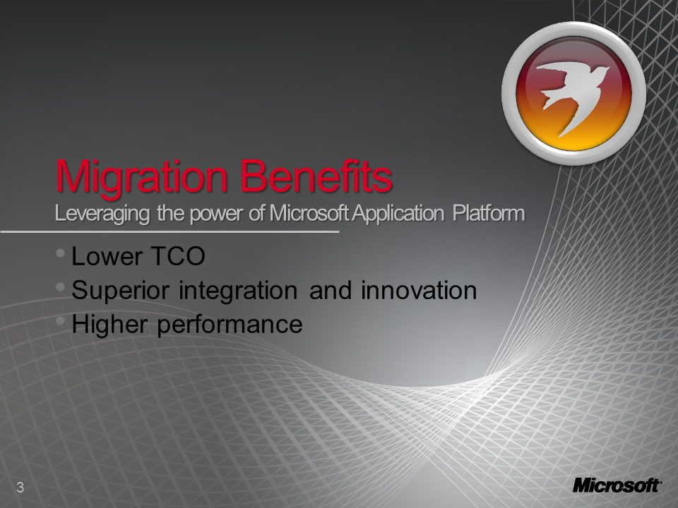 3 Migration Benefits Leveraging the power of Microsoft Application Platform Lower TCO Superior integration and innovation Higher performance