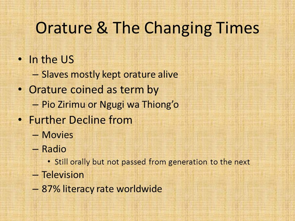 Orature & The Changing Times In the US – Slaves mostly kept orature alive Orature coined as term by – Pio Zirimu or Ngugi wa Thiong'o Further Decline from – Movies – Radio Still orally but not passed from generation to the next – Television – 87% literacy rate worldwide