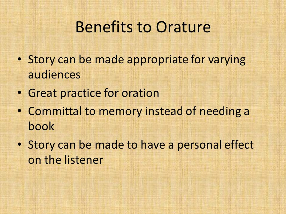 Benefits to Orature Story can be made appropriate for varying audiences Great practice for oration Committal to memory instead of needing a book Story can be made to have a personal effect on the listener