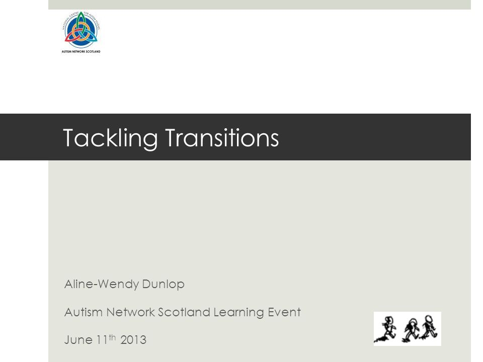 Tackling Transitions Aline-Wendy Dunlop Autism Network Scotland Learning Event June 11 th 2013