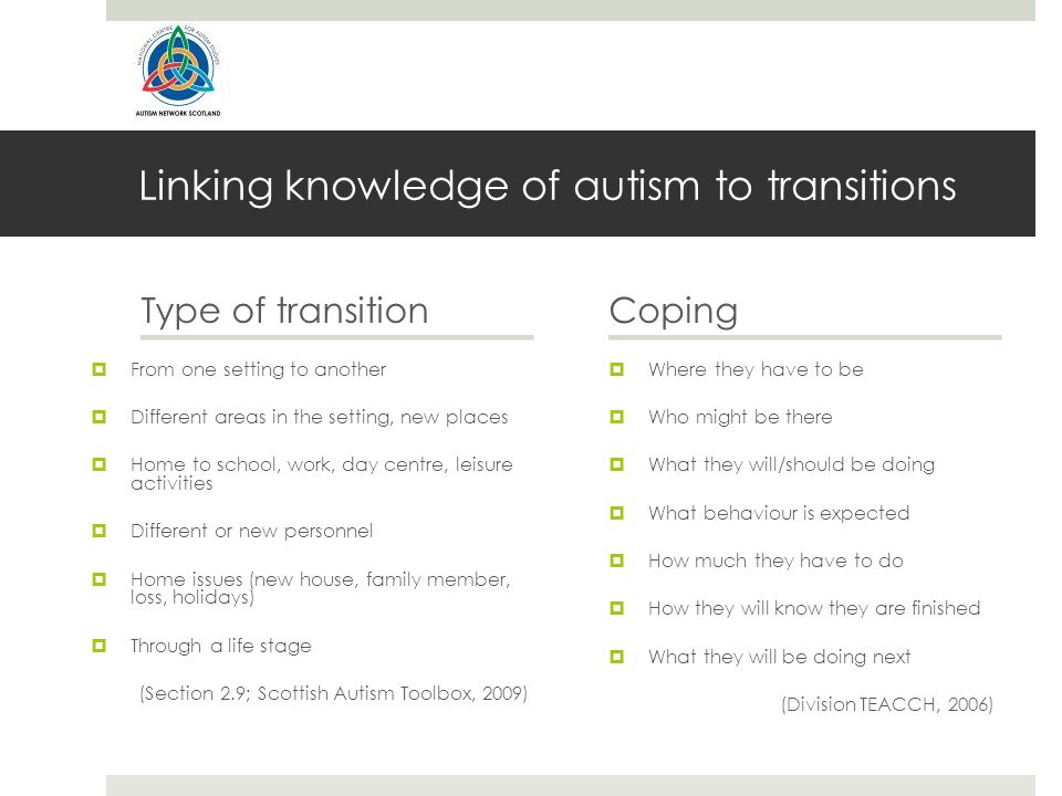 Linking knowledge of autism to transitions Type of transition  From one setting to another  Different areas in the setting, new places  Home to school, work, day centre, leisure activities  Different or new personnel  Home issues (new house, family member, loss, holidays)  Through a life stage (Section 2.9; Scottish Autism Toolbox, 2009) Coping  Where they have to be  Who might be there  What they will/should be doing  What behaviour is expected  How much they have to do  How they will know they are finished  What they will be doing next (Division TEACCH, 2006)