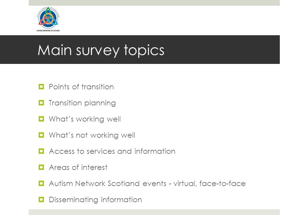 Main survey topics  Points of transition  Transition planning  What's working well  What's not working well  Access to services and information  Areas of interest  Autism Network Scotland events - virtual, face-to-face  Disseminating information