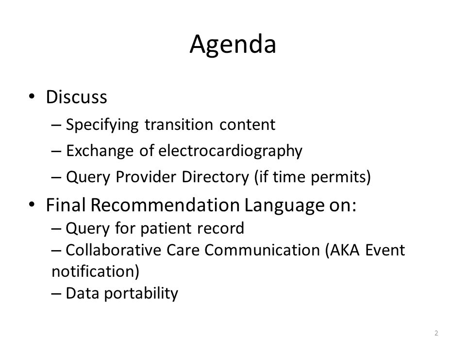 Agenda Discuss – Specifying transition content – Exchange of electrocardiography – Query Provider Directory (if time permits) Final Recommendation Language on: – Query for patient record – Collaborative Care Communication (AKA Event notification) – Data portability 2