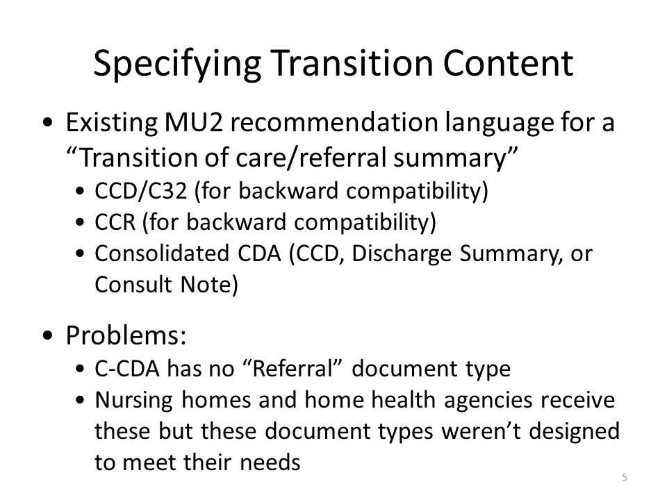 Specifying Transition Content Existing MU2 recommendation language for a Transition of care/referral summary CCD/C32 (for backward compatibility) CCR (for backward compatibility) Consolidated CDA (CCD, Discharge Summary, or Consult Note) Problems: C-CDA has no Referral document type Nursing homes and home health agencies receive these but these document types weren't designed to meet their needs 5