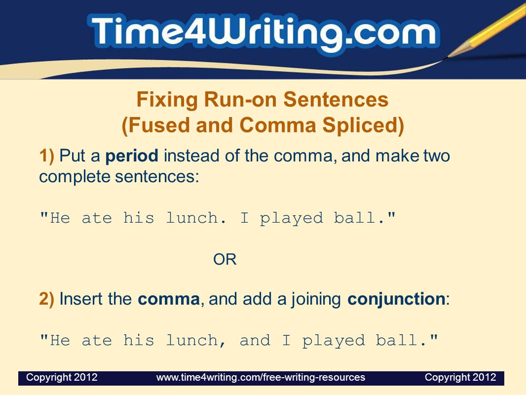 Fixing Run-on Sentences (Fused and Comma Spliced) 1) Put a period instead of the comma, and make two complete sentences: He ate his lunch.