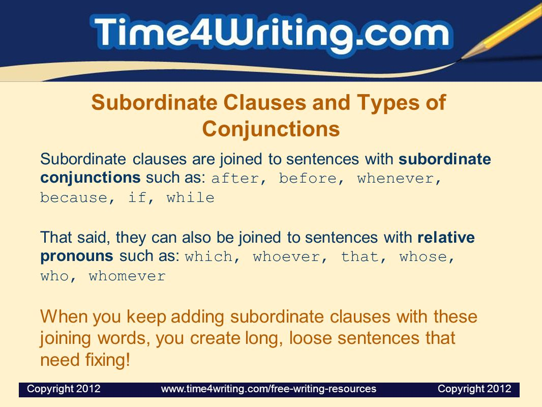 Subordinate Clauses and Types of Conjunctions Subordinate clauses are joined to sentences with subordinate conjunctions such as: after, before, whenever, because, if, while That said, they can also be joined to sentences with relative pronouns such as: which, whoever, that, whose, who, whomever When you keep adding subordinate clauses with these joining words, you create long, loose sentences that need fixing.