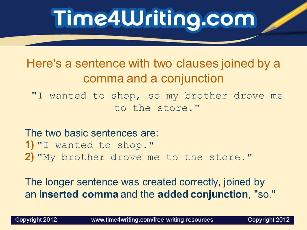 Here s a sentence with two clauses joined by a comma and a conjunction I wanted to shop, so my brother drove me to the store. The two basic sentences are: 1) I wanted to shop. 2) My brother drove me to the store. The longer sentence was created correctly, joined by an inserted comma and the added conjunction, so. Copyright 2012 www.time4writing.com/free-writing-resources Copyright 2012