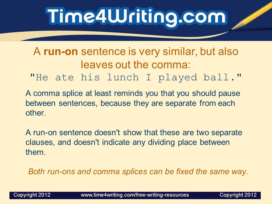 A run-on sentence is very similar, but also leaves out the comma: He ate his lunch I played ball. A comma splice at least reminds you that you should pause between sentences, because they are separate from each other.