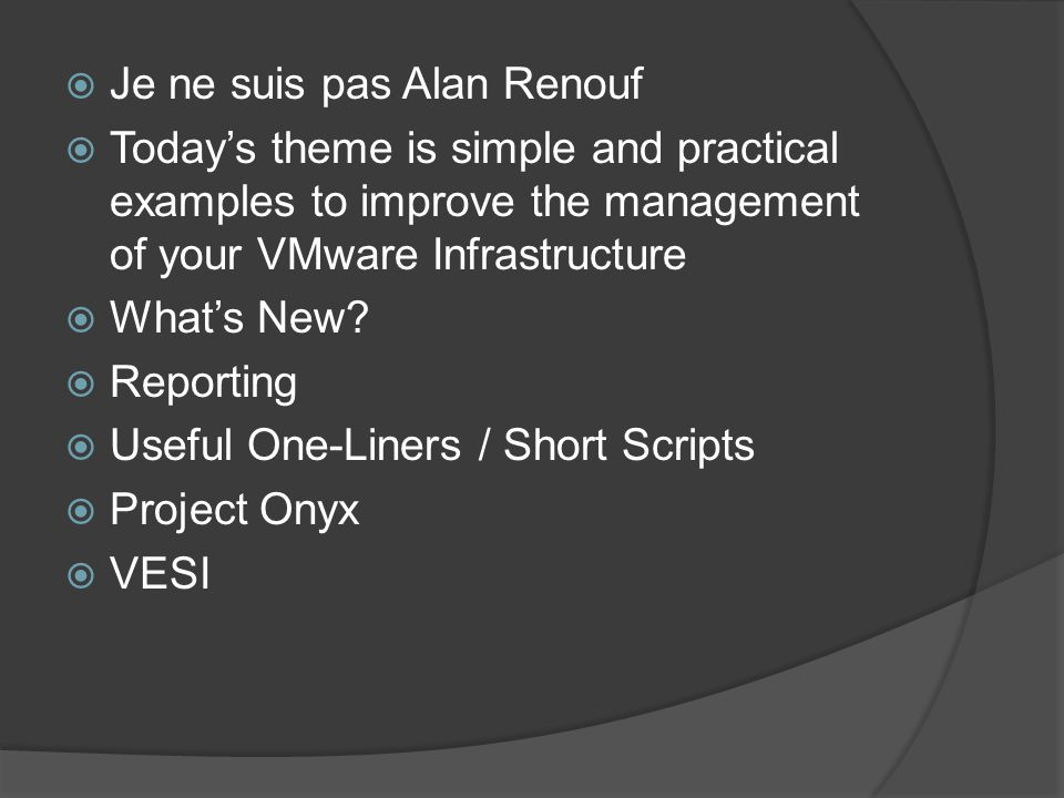  Je ne suis pas Alan Renouf  Today's theme is simple and practical examples to improve the management of your VMware Infrastructure  What's New.