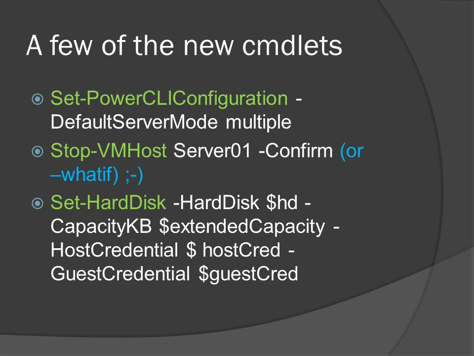 A few of the new cmdlets  Set-PowerCLIConfiguration - DefaultServerMode multiple  Stop-VMHost Server01 -Confirm (or –whatif) ;-)  Set-HardDisk -HardDisk $hd - CapacityKB $extendedCapacity - HostCredential $ hostCred - GuestCredential $guestCred