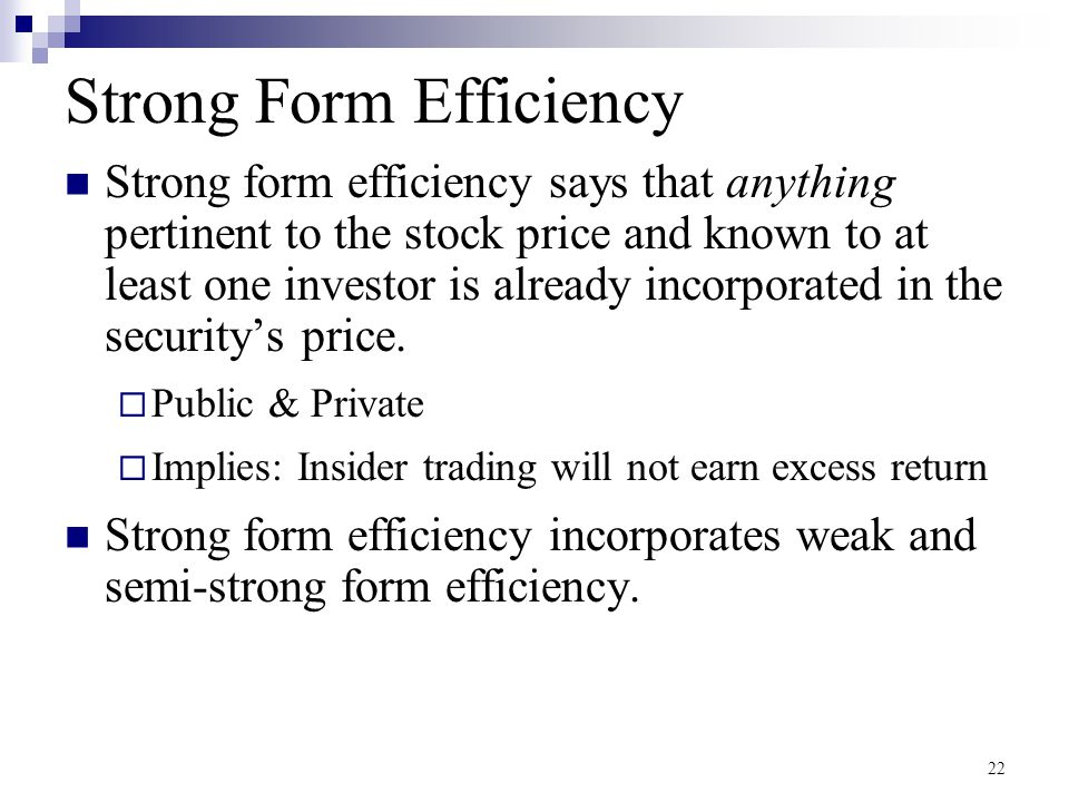 22 Strong Form Efficiency Strong form efficiency says that anything pertinent to the stock price and known to at least one investor is already incorpo