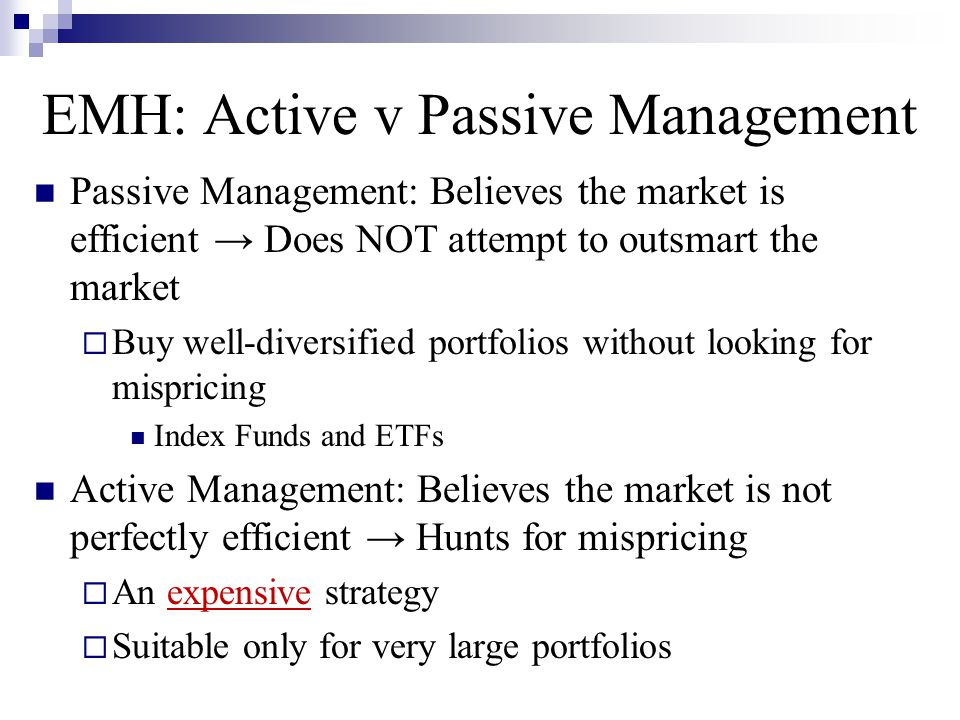 EMH: Active v Passive Management Passive Management: Believes the market is efficient → Does NOT attempt to outsmart the market  Buy well-diversified