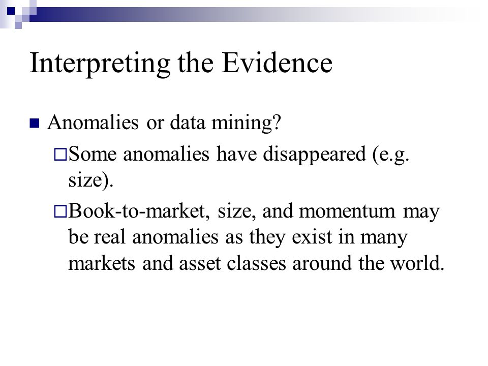 Interpreting the Evidence Anomalies or data mining?  Some anomalies have disappeared (e.g. size).  Book-to-market, size, and momentum may be real an