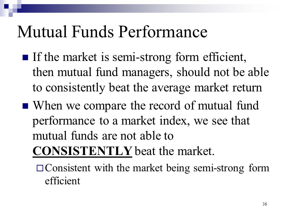 36 Mutual Funds Performance If the market is semi-strong form efficient, then mutual fund managers, should not be able to consistently beat the averag