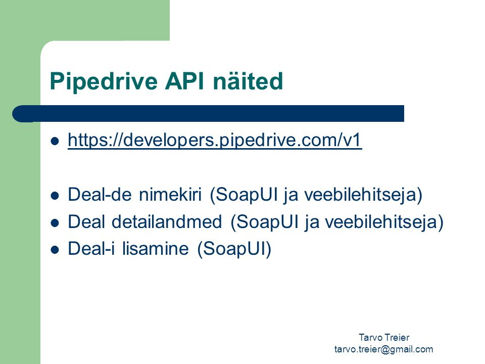 Pipedrive API näited https://developers.pipedrive.com/v1 Deal-de nimekiri (SoapUI ja veebilehitseja) Deal detailandmed (SoapUI ja veebilehitseja) Deal-i lisamine (SoapUI) Tarvo Treier tarvo.treier@gmail.com
