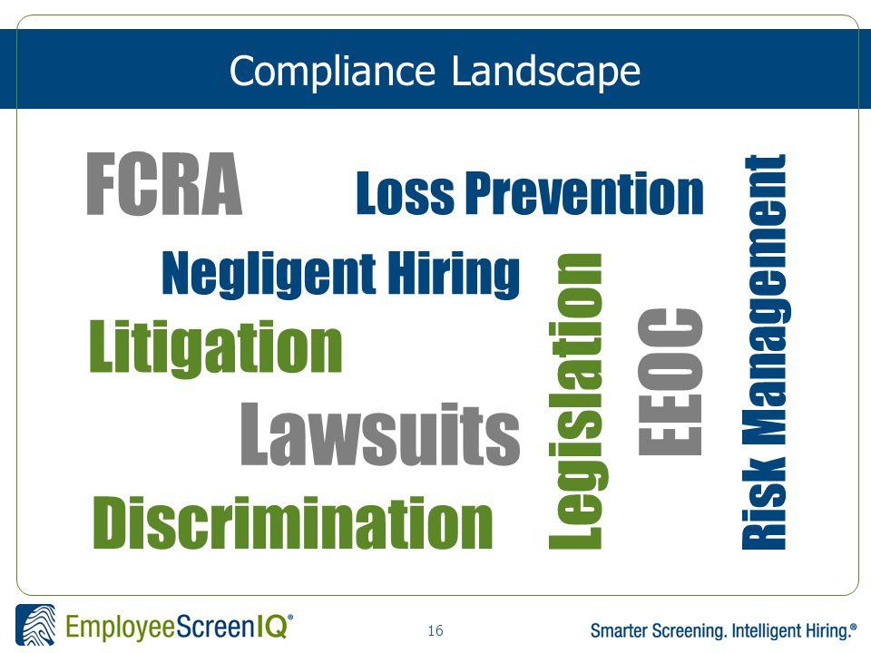 16 Compliance Landscape FCRA Loss Prevention Risk Management Negligent Hiring Legislation Discrimination Litigation Lawsuits EEOC
