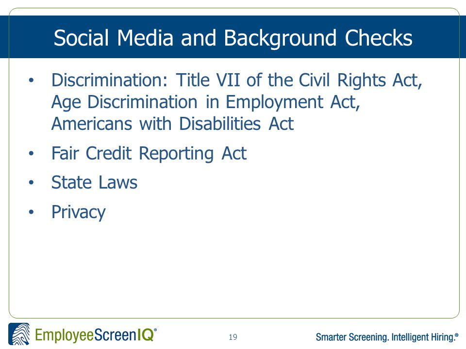 19 Social Media and Background Checks Discrimination: Title VII of the Civil Rights Act, Age Discrimination in Employment Act, Americans with Disabilities Act Fair Credit Reporting Act State Laws Privacy
