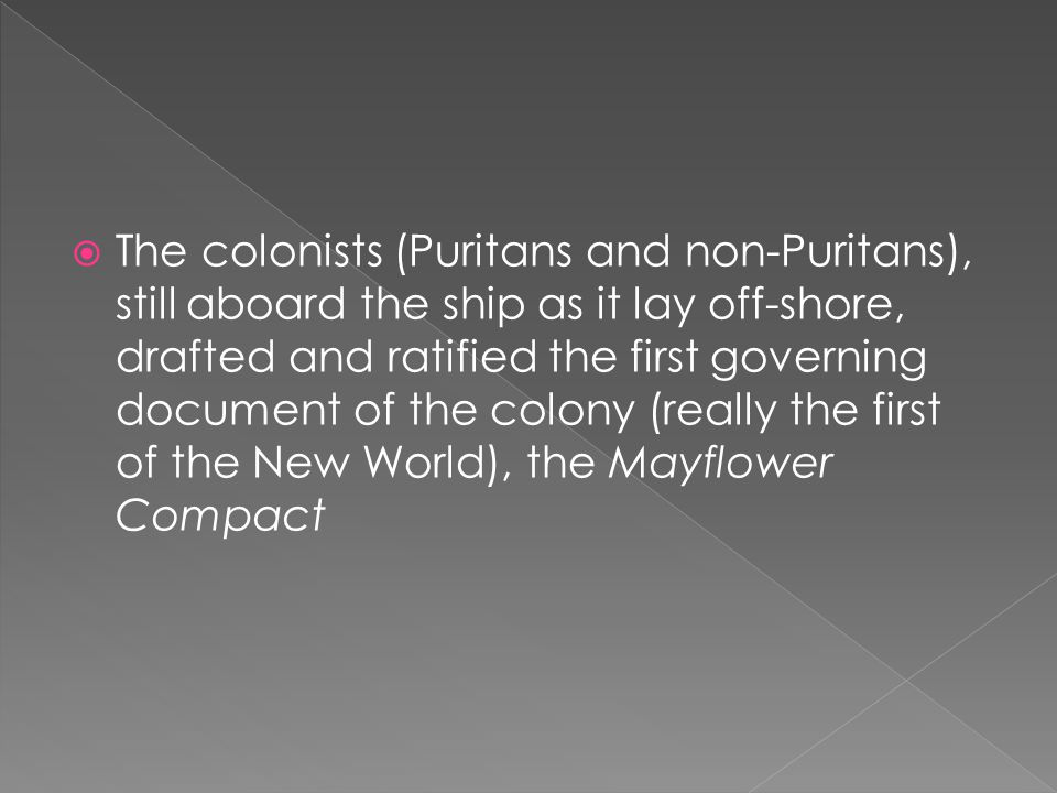  The colonists (Puritans and non-Puritans), still aboard the ship as it lay off-shore, drafted and ratified the first governing document of the colony (really the first of the New World), the Mayflower Compact