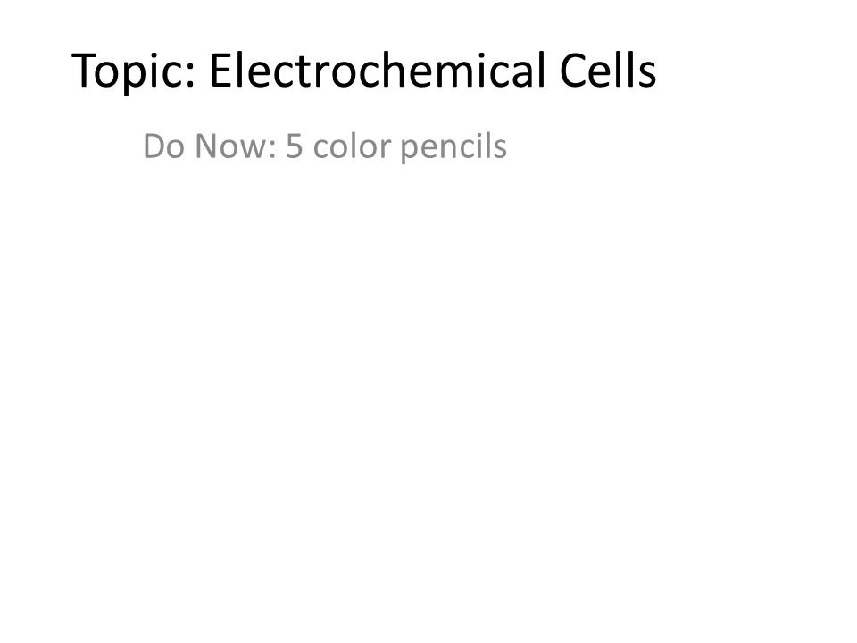 Topic: Electrochemical Cells Do Now: 5 color pencils